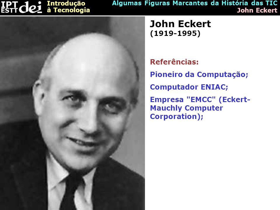 Introdução à Tecnologia Algumas Figuras Marcantes da História das TIC John Eckert John Eckert (1919-1995) Referências: Pioneiro da Computação; Computador ENIAC; Empresa EMCC (Eckert- Mauchly Computer Corporation);
