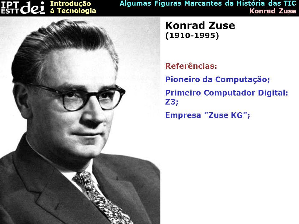 Introdução à Tecnologia Algumas Figuras Marcantes da História das TIC Konrad Zuse Konrad Zuse (1910-1995) Referências: Pioneiro da Computação; Primeiro Computador Digital: Z3; Empresa Zuse KG ;