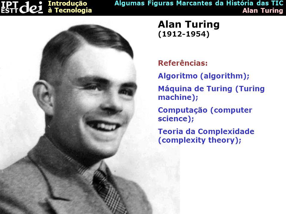 Introdução à Tecnologia Algumas Figuras Marcantes da História das TIC Alan Turing Alan Turing (1912-1954) Referências: Algoritmo (algorithm); Máquina de Turing (Turing machine); Computação (computer science); Teoria da Complexidade (complexity theory);