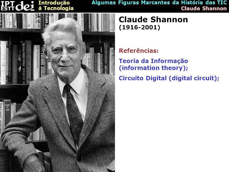 Introdução à Tecnologia Algumas Figuras Marcantes da História das TIC Claude Shannon Claude Shannon (1916-2001) Referências: Teoria da Informação (information theory); Circuito Digital (digital circuit);