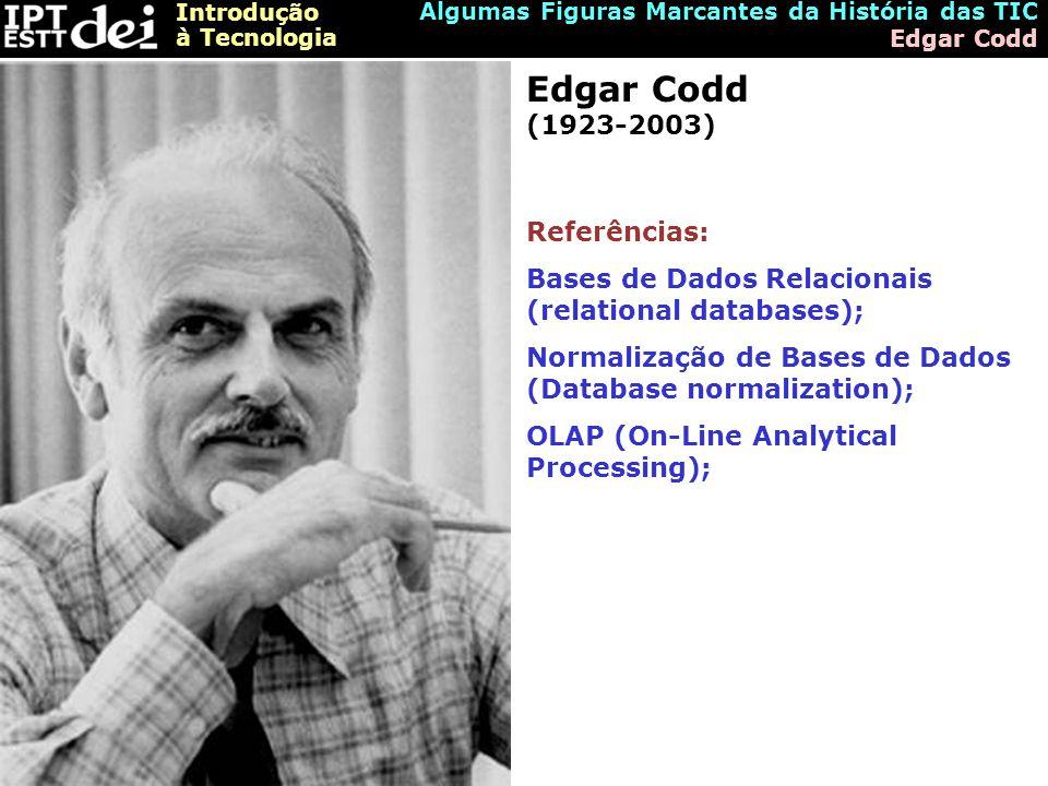 Introdução à Tecnologia Algumas Figuras Marcantes da História das TIC Edgar Codd Edgar Codd (1923-2003) Referências: Bases de Dados Relacionais (relational databases); Normalização de Bases de Dados (Database normalization); OLAP (On-Line Analytical Processing);
