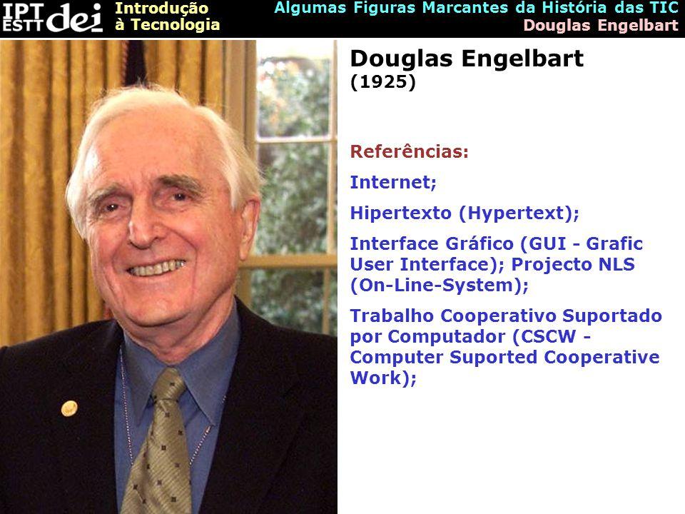 Introdução à Tecnologia Algumas Figuras Marcantes da História das TIC Douglas Engelbart Douglas Engelbart (1925) Referências: Internet; Hipertexto (Hypertext); Interface Gráfico (GUI - Grafic User Interface); Projecto NLS (On-Line-System); Trabalho Cooperativo Suportado por Computador (CSCW - Computer Suported Cooperative Work);