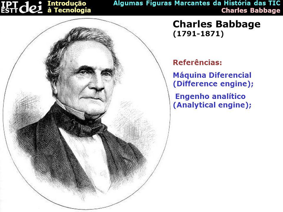 Introdução à Tecnologia Algumas Figuras Marcantes da História das TIC Charles Babbage Charles Babbage (1791-1871) Referências: Máquina Diferencial (Difference engine); Engenho analítico (Analytical engine);