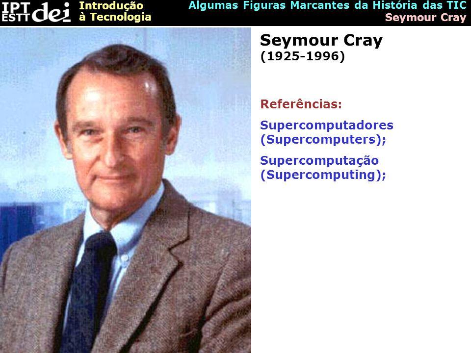 Introdução à Tecnologia Algumas Figuras Marcantes da História das TIC Seymour Cray Seymour Cray (1925-1996) Referências: Supercomputadores (Supercomputers); Supercomputação (Supercomputing);