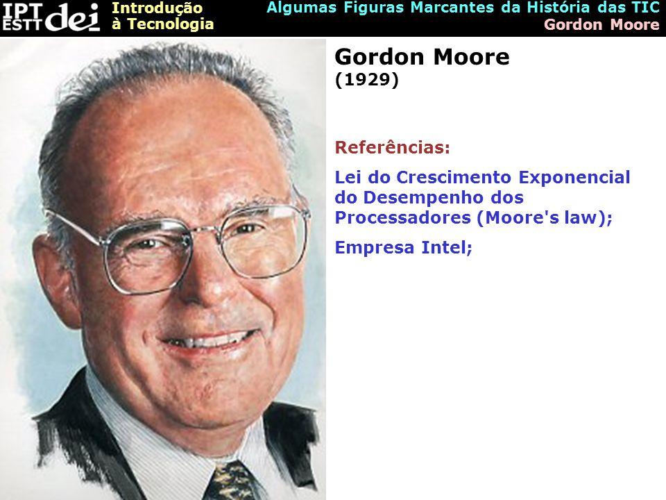 Introdução à Tecnologia Algumas Figuras Marcantes da História das TIC Gordon Moore Gordon Moore (1929) Referências: Lei do Crescimento Exponencial do Desempenho dos Processadores (Moore s law); Empresa Intel;