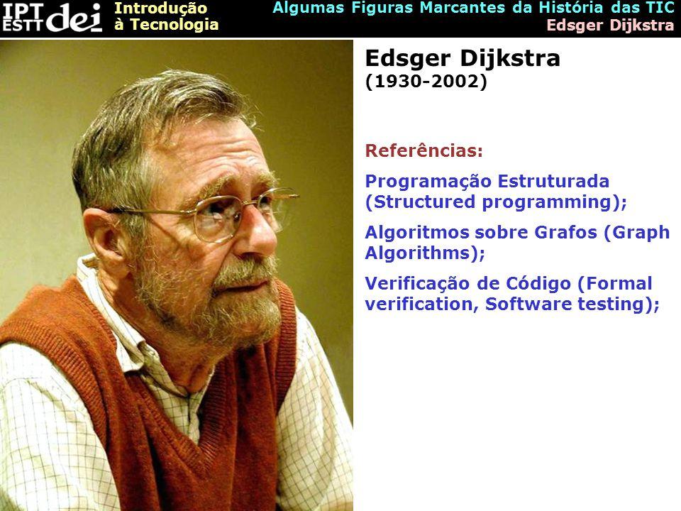 Introdução à Tecnologia Algumas Figuras Marcantes da História das TIC Edsger Dijkstra Edsger Dijkstra (1930-2002) Referências: Programação Estruturada (Structured programming); Algoritmos sobre Grafos (Graph Algorithms); Verificação de Código (Formal verification, Software testing);