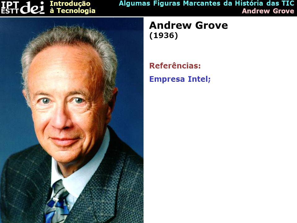 Introdução à Tecnologia Algumas Figuras Marcantes da História das TIC Andrew Grove Andrew Grove (1936) Referências: Empresa Intel;