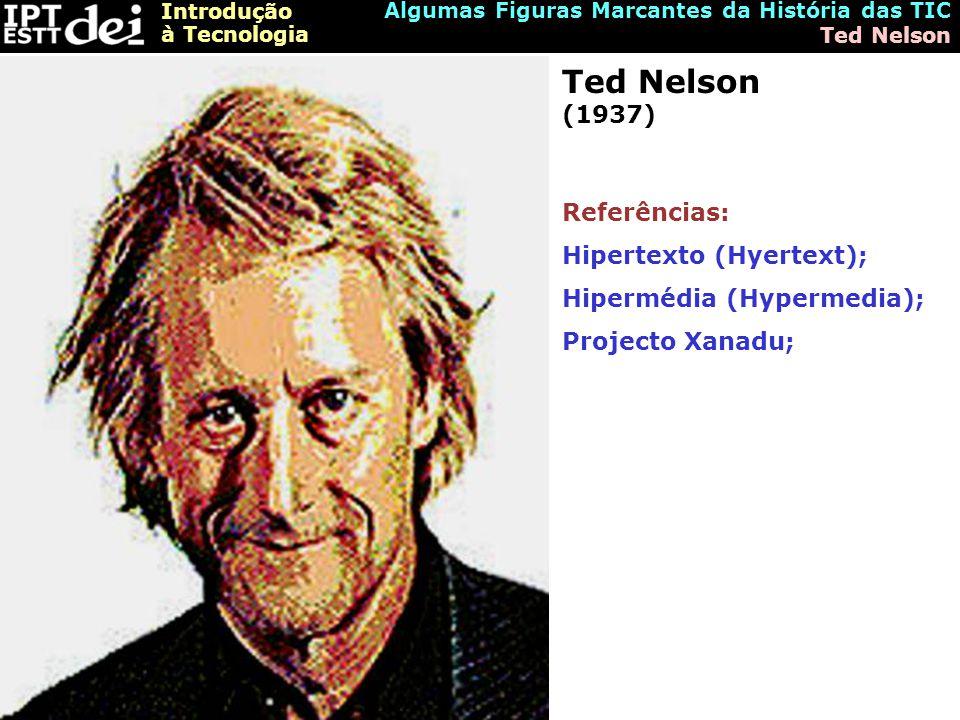 Introdução à Tecnologia Algumas Figuras Marcantes da História das TIC Ted Nelson Ted Nelson (1937) Referências: Hipertexto (Hyertext); Hipermédia (Hypermedia); Projecto Xanadu;