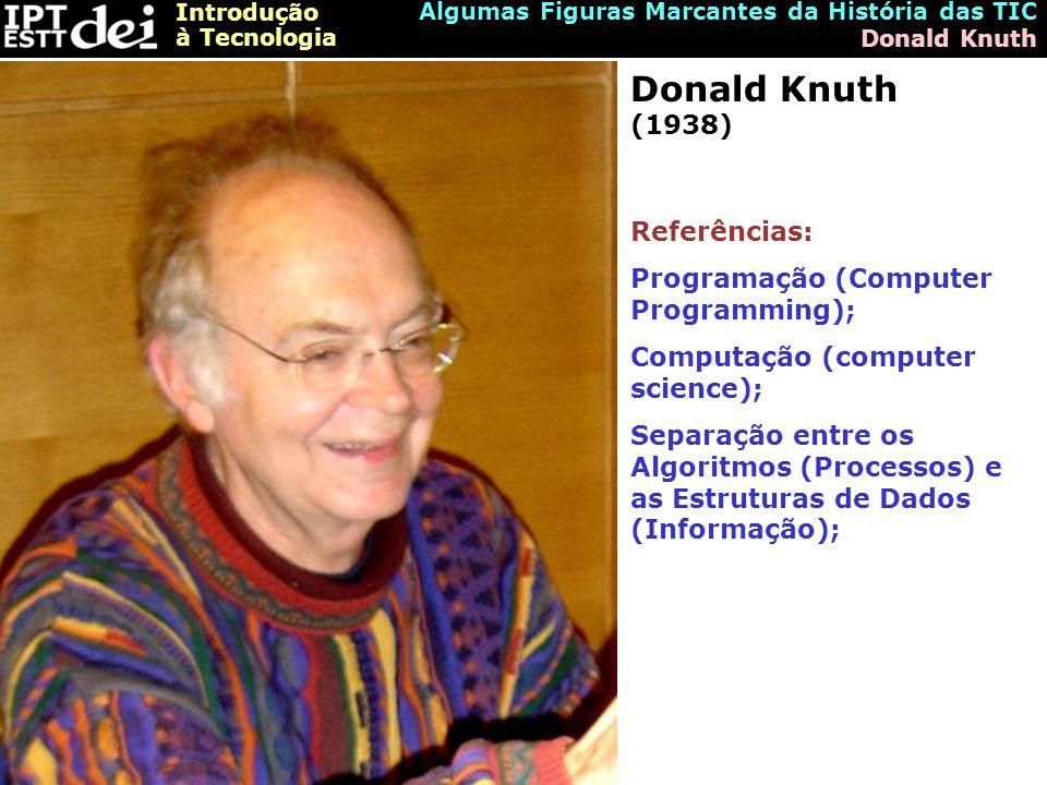 Introdução à Tecnologia Algumas Figuras Marcantes da História das TIC Donald Knuth Donald Knuth (1938) Referências: Programação (Computer Programming); Computação (computer science); Separação entre os Algoritmos (Processos) e as Estruturas de Dados (Informação);