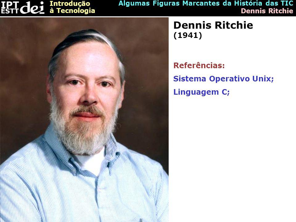 Introdução à Tecnologia Algumas Figuras Marcantes da História das TIC Dennis Ritchie Dennis Ritchie (1941) Referências: Sistema Operativo Unix; Linguagem C;