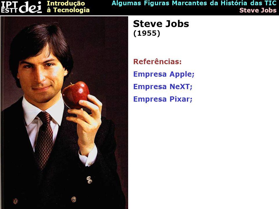 Introdução à Tecnologia Algumas Figuras Marcantes da História das TIC Steve Jobs Steve Jobs (1955) Referências: Empresa Apple; Empresa NeXT; Empresa Pixar;