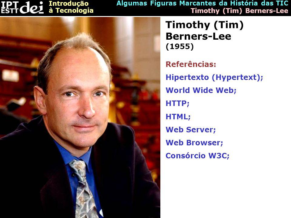 Introdução à Tecnologia Algumas Figuras Marcantes da História das TIC Timothy (Tim) Berners-Lee Timothy (Tim) Berners-Lee (1955) Referências: Hipertexto (Hypertext); World Wide Web; HTTP; HTML; Web Server; Web Browser; Consórcio W3C;