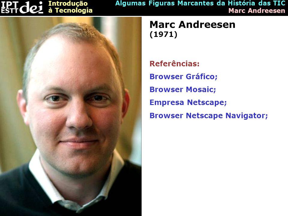 Introdução à Tecnologia Algumas Figuras Marcantes da História das TIC Marc Andreesen Marc Andreesen (1971) Referências: Browser Gráfico; Browser Mosaic; Empresa Netscape; Browser Netscape Navigator;