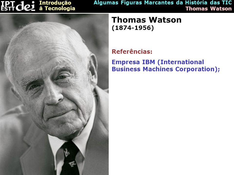 Introdução à Tecnologia Algumas Figuras Marcantes da História das TIC Thomas Watson Thomas Watson (1874-1956) Referências: Empresa IBM (International Business Machines Corporation);