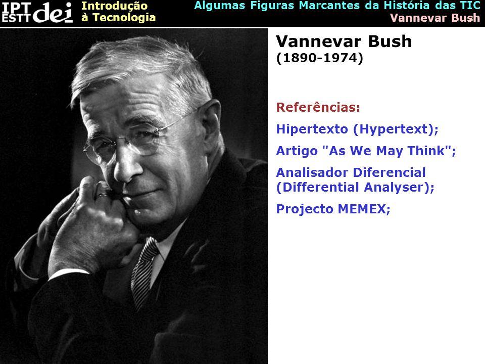 Introdução à Tecnologia Algumas Figuras Marcantes da História das TIC Vannevar Bush Vannevar Bush (1890-1974) Referências: Hipertexto (Hypertext); Artigo As We May Think ; Analisador Diferencial (Differential Analyser); Projecto MEMEX;