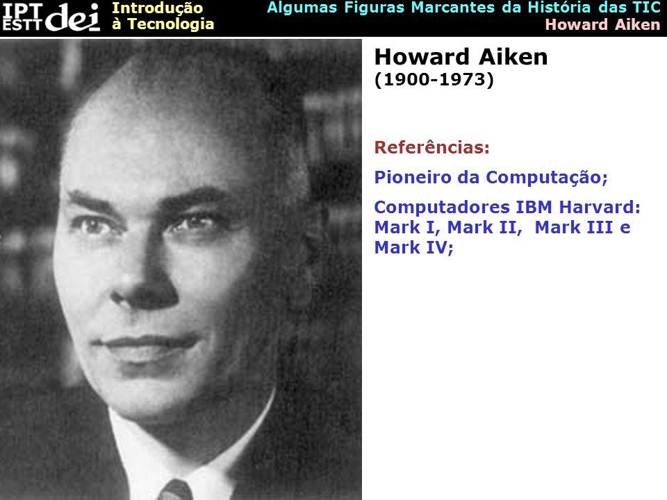Introdução à Tecnologia Algumas Figuras Marcantes da História das TIC Howard Aiken Howard Aiken (1900-1973) Referências: Pioneiro da Computação; Computadores IBM Harvard: Mark I, Mark II, Mark III e Mark IV;