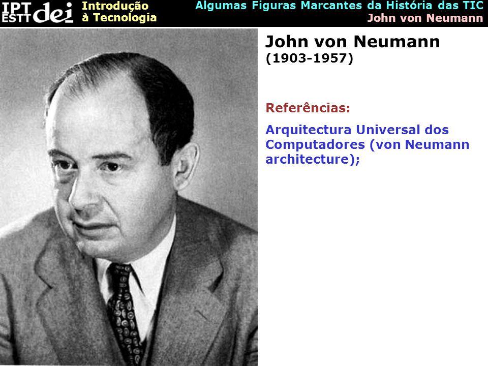 Introdução à Tecnologia Algumas Figuras Marcantes da História das TIC John von Neumann John von Neumann (1903-1957) Referências: Arquitectura Universal dos Computadores (von Neumann architecture);