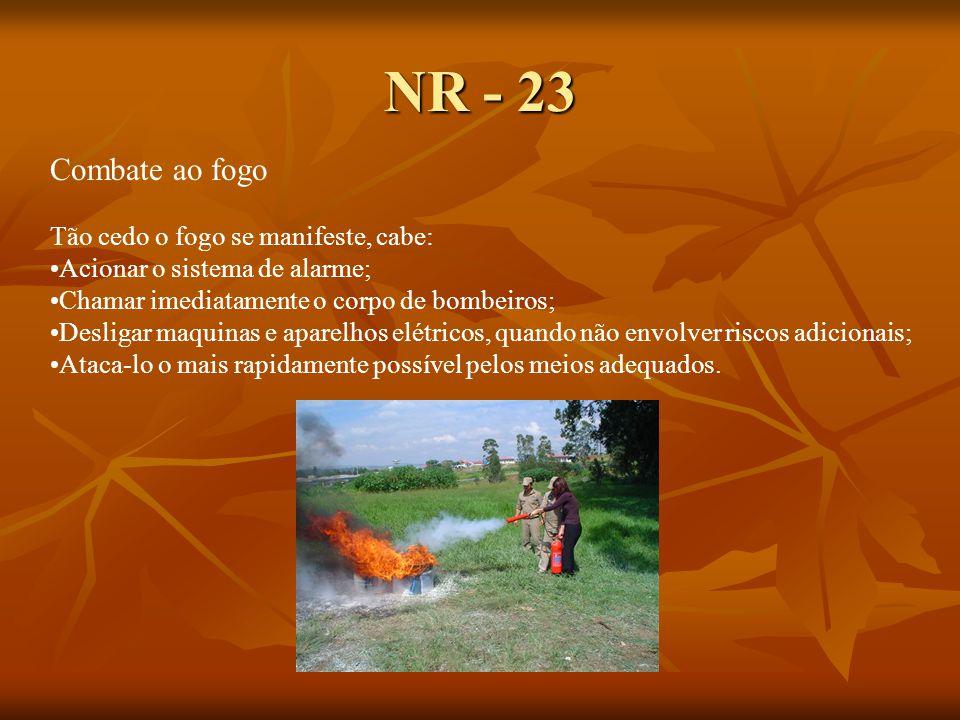NR - 23 Combate ao fogo Tão cedo o fogo se manifeste, cabe: Acionar o sistema de alarme; Chamar imediatamente o corpo de bombeiros; Desligar maquinas e aparelhos elétricos, quando não envolver riscos adicionais; Ataca-lo o mais rapidamente possível pelos meios adequados.