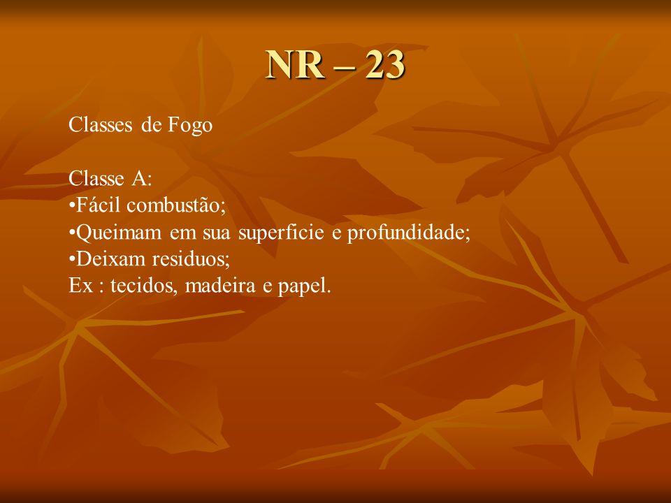 NR – 23 Classes de Fogo Classe A: Fácil combustão; Queimam em sua superficie e profundidade; Deixam residuos; Ex : tecidos, madeira e papel.