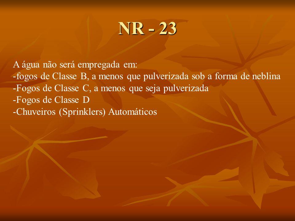 NR - 23 A água não será empregada em: -fogos de Classe B, a menos que pulverizada sob a forma de neblina -Fogos de Classe C, a menos que seja pulverizada -Fogos de Classe D -Chuveiros (Sprinklers) Automáticos