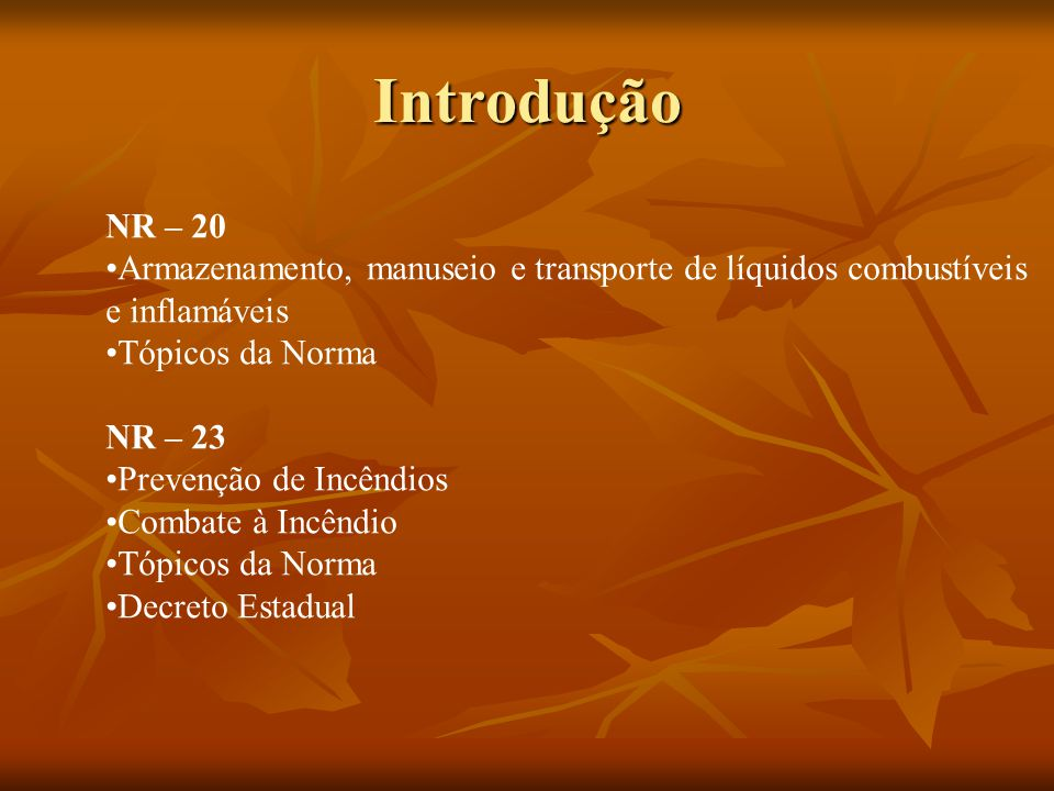 Introdução NR – 20 Armazenamento, manuseio e transporte de líquidos combustíveis e inflamáveis Tópicos da Norma NR – 23 Prevenção de Incêndios Combate à Incêndio Tópicos da Norma Decreto Estadual