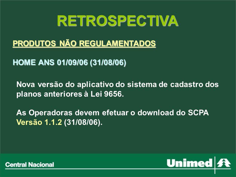 RETROSPECTIVA PRODUTOS NÃO REGULAMENTADOS HOME ANS 01/09/06 (31/08/06) Nova versão do aplicativo do sistema de cadastro dos planos anteriores à Lei 96