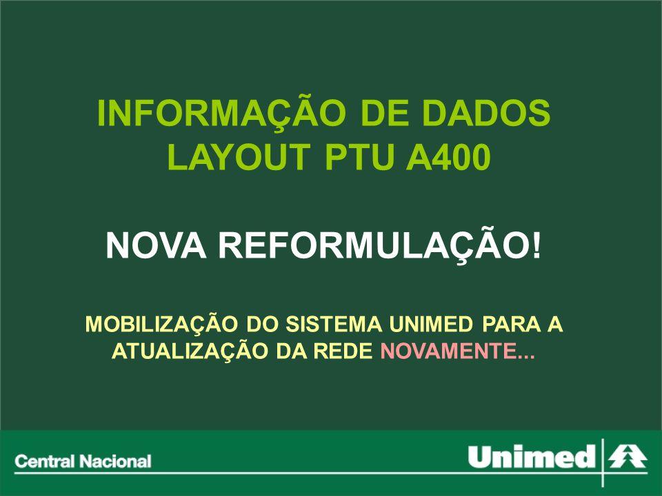 INFORMAÇÃO DE DADOS LAYOUT PTU A400 NOVA REFORMULAÇÃO! MOBILIZAÇÃO DO SISTEMA UNIMED PARA A ATUALIZAÇÃO DA REDE NOVAMENTE...
