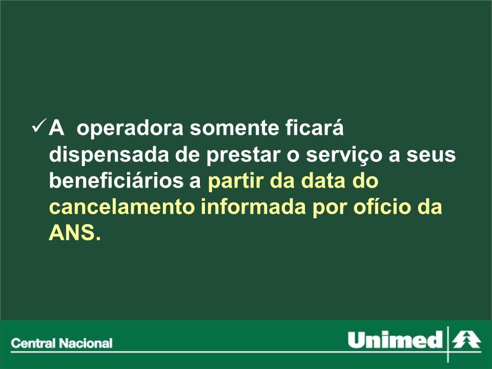 A operadora somente ficará dispensada de prestar o serviço a seus beneficiários a partir da data do cancelamento informada por ofício da ANS.