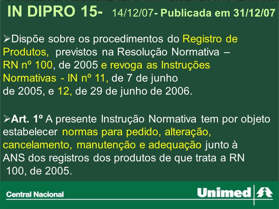 IN DIPRO 15- 14/12/07- Publicada em 31/12/07 Dispõe sobre os procedimentos do Registro de Produtos, previstos na Resolu ç ão Normativa - RN n º 100, d