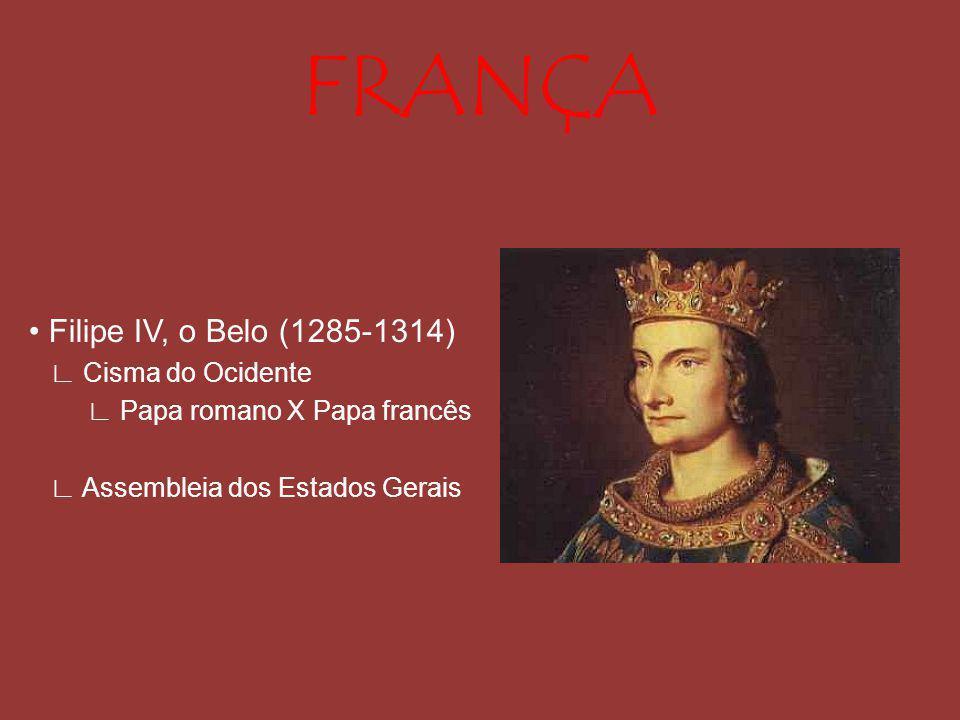 FRANÇA Filipe IV, o Belo (1285-1314) Cisma do Ocidente Papa romano X Papa francês Assembleia dos Estados Gerais