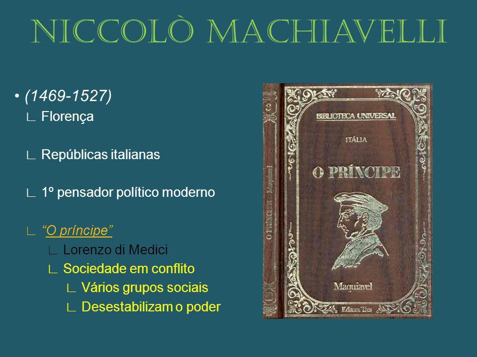 Niccolò Machiavelli (1469-1527) Florença Repúblicas italianas 1º pensador político moderno O príncipe Lorenzo di Medici Sociedade em conflito Vários grupos sociais Desestabilizam o poder