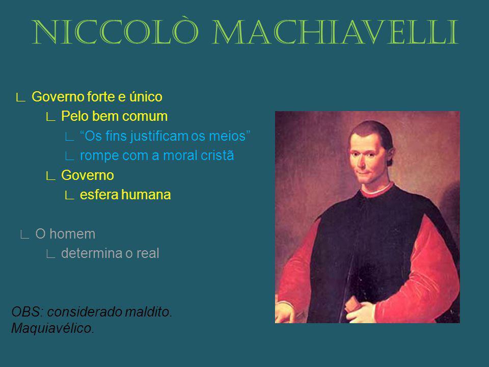 Niccolò Machiavelli Governo forte e único Pelo bem comum Os fins justificam os meios rompe com a moral cristã Governo esfera humana O homem determina o real OBS: considerado maldito.