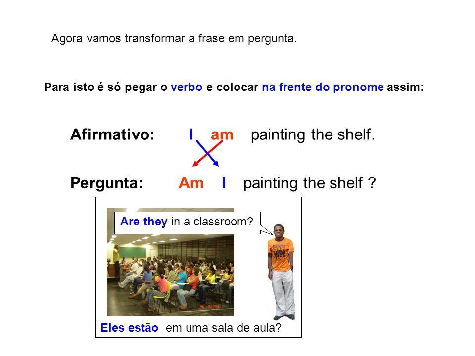 Agora vamos transformar a frase em pergunta. Para isto é só pegar o verbo e colocar na frente do pronome assim: Afirmativo: I am painting the shelf. P