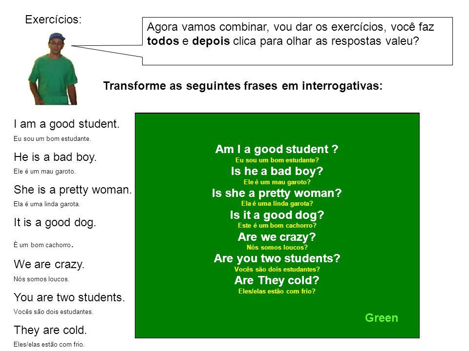 Transforme as seguintes frases em interrogativas: I am a good student. Eu sou um bom estudante. He is a bad boy. Ele é um mau garoto. She is a pretty
