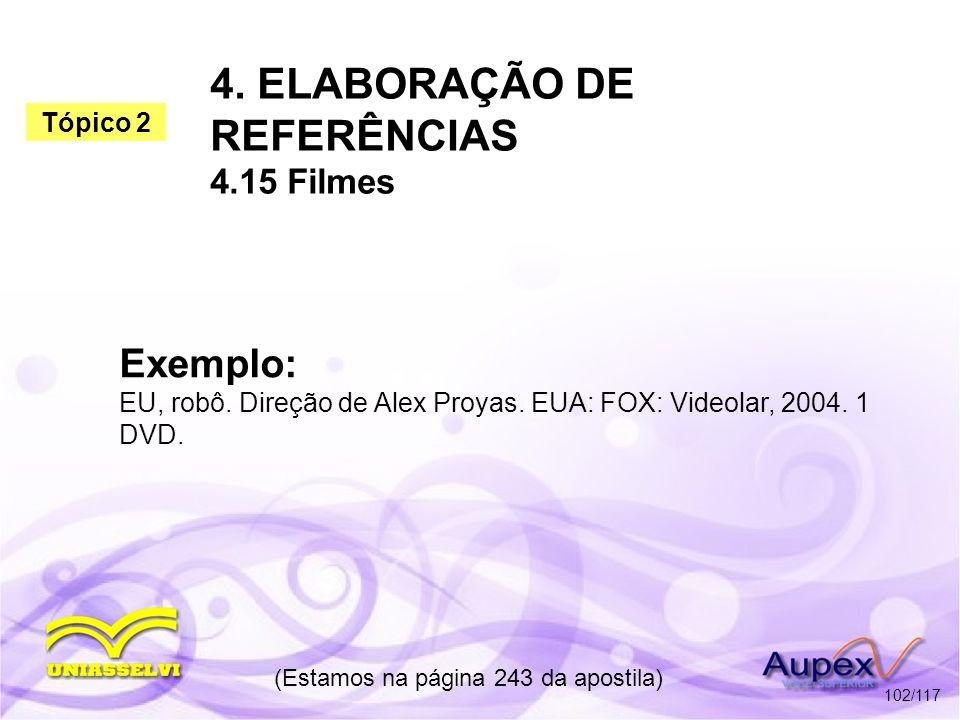 4. ELABORAÇÃO DE REFERÊNCIAS 4.15 Filmes (Estamos na página 243 da apostila) 102/117 Exemplo: EU, robô. Direção de Alex Proyas. EUA: FOX: Videolar, 20