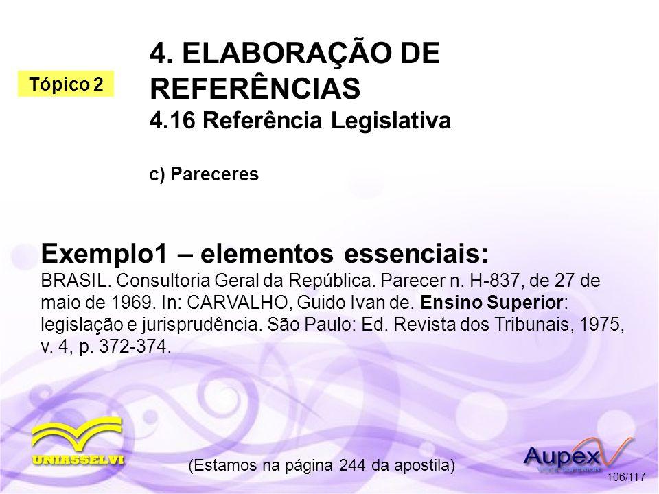 4. ELABORAÇÃO DE REFERÊNCIAS 4.16 Referência Legislativa c) Pareceres (Estamos na página 244 da apostila) 106/117 Exemplo1 – elementos essenciais: BRA
