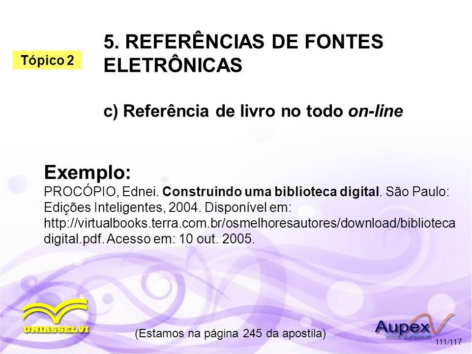 5. REFERÊNCIAS DE FONTES ELETRÔNICAS c) Referência de livro no todo on-line (Estamos na página 245 da apostila) 111/117 Exemplo: PROCÓPIO, Ednei. Cons