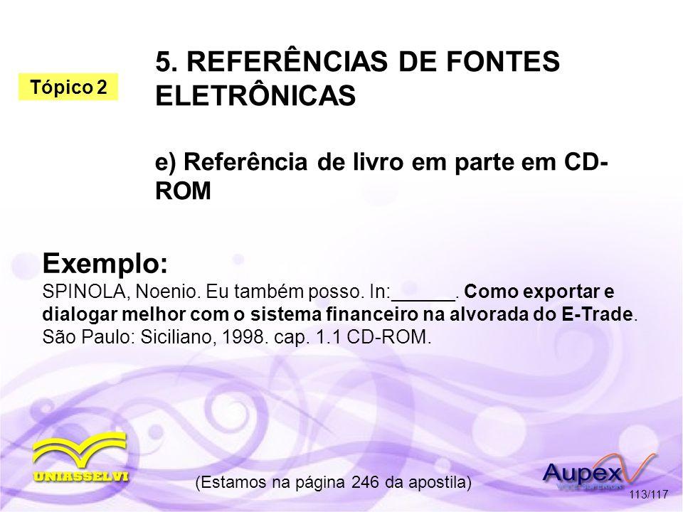 5. REFERÊNCIAS DE FONTES ELETRÔNICAS e) Referência de livro em parte em CD- ROM (Estamos na página 246 da apostila) 113/117 Exemplo: SPINOLA, Noenio.