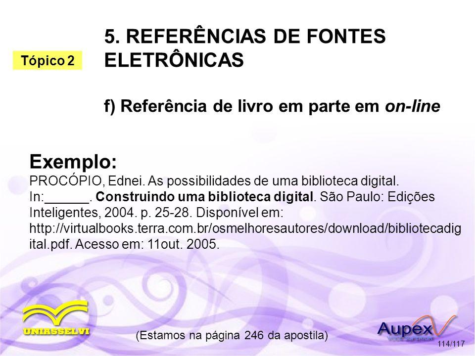 5. REFERÊNCIAS DE FONTES ELETRÔNICAS f) Referência de livro em parte em on-line (Estamos na página 246 da apostila) 114/117 Exemplo: PROCÓPIO, Ednei.