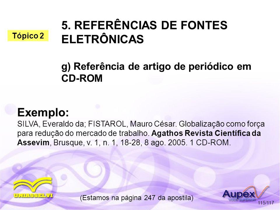5. REFERÊNCIAS DE FONTES ELETRÔNICAS g) Referência de artigo de periódico em CD-ROM (Estamos na página 247 da apostila) 115/117 Exemplo: SILVA, Everal
