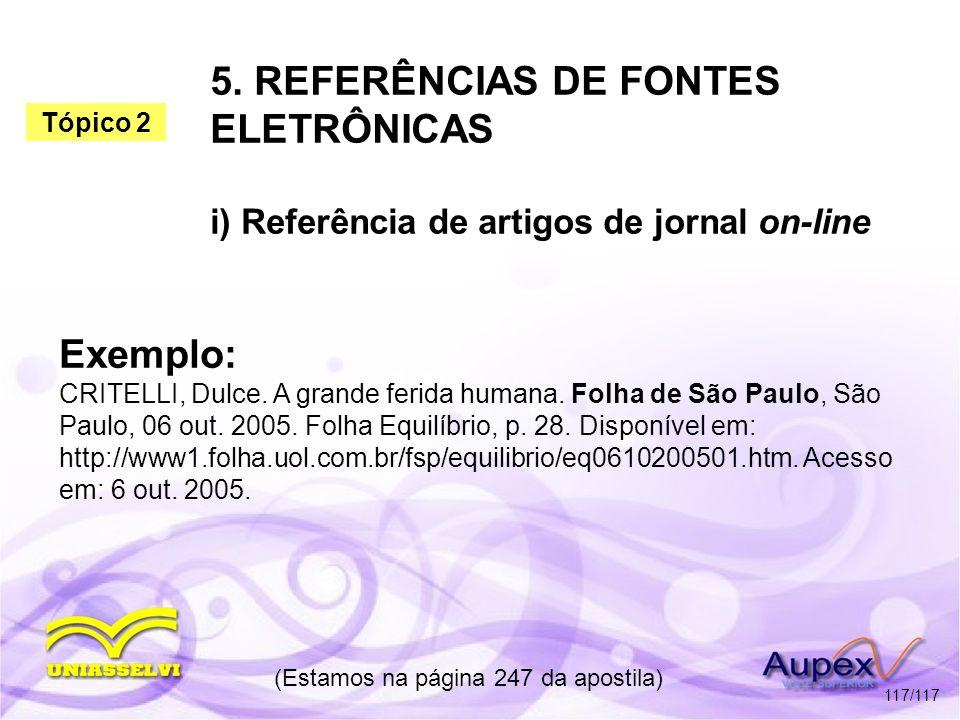 5. REFERÊNCIAS DE FONTES ELETRÔNICAS i) Referência de artigos de jornal on-line (Estamos na página 247 da apostila) 117/117 Exemplo: CRITELLI, Dulce.
