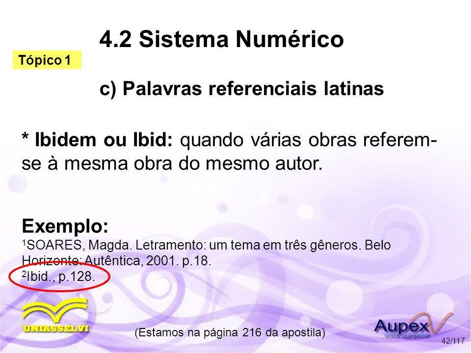 4.2 Sistema Numérico c) Palavras referenciais latinas * Ibidem ou Ibid: quando várias obras referem- se à mesma obra do mesmo autor. (Estamos na págin
