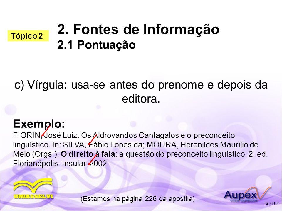2. Fontes de Informação 2.1 Pontuação c) Vírgula: usa-se antes do prenome e depois da editora. (Estamos na página 226 da apostila) 56/117 Exemplo: FIO