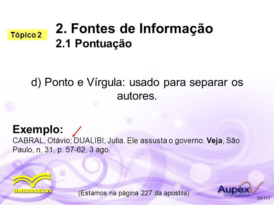 2. Fontes de Informação 2.1 Pontuação d) Ponto e Vírgula: usado para separar os autores. (Estamos na página 227 da apostila) 58/117 Exemplo: CABRAL, O