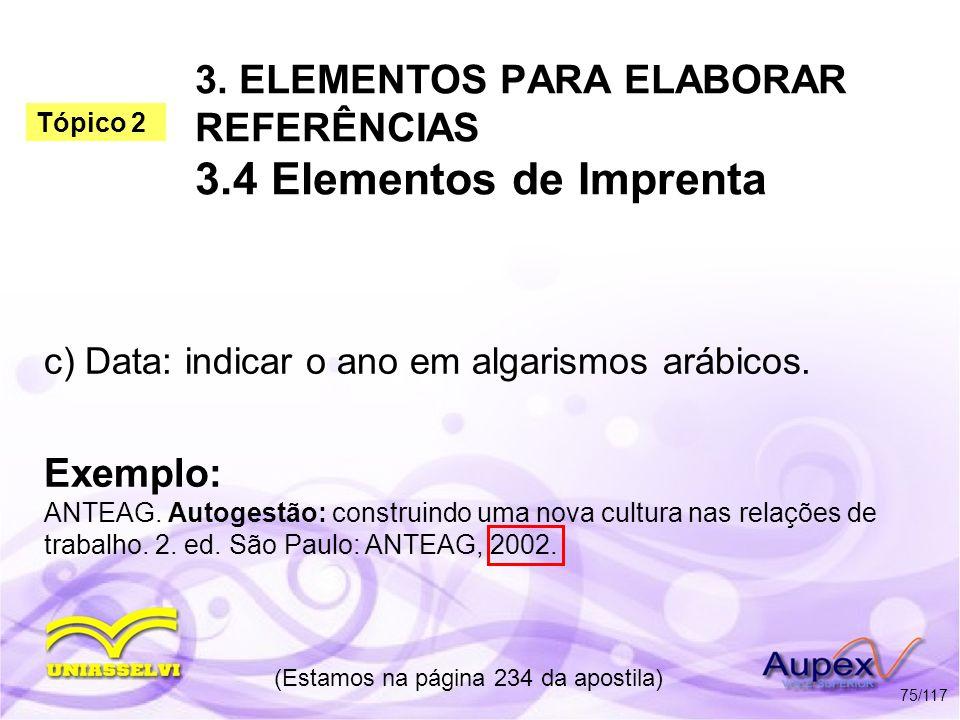 3. ELEMENTOS PARA ELABORAR REFERÊNCIAS 3.4 Elementos de Imprenta c) Data: indicar o ano em algarismos arábicos. (Estamos na página 234 da apostila) 75