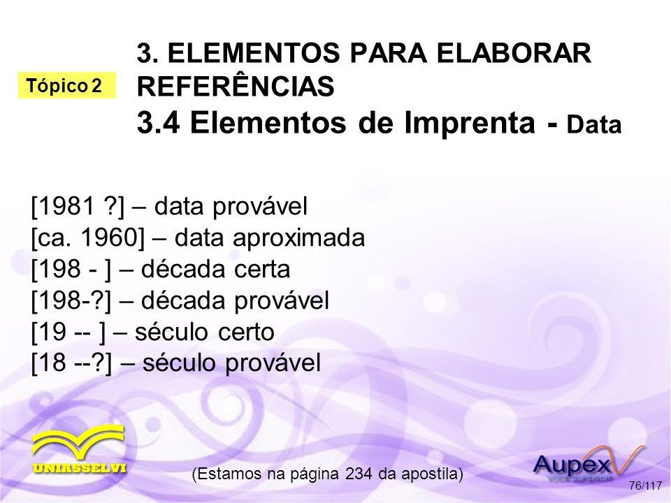 3. ELEMENTOS PARA ELABORAR REFERÊNCIAS 3.4 Elementos de Imprenta - Data [1981 ?] – data provável [ca. 1960] – data aproximada [198 - ] – década certa