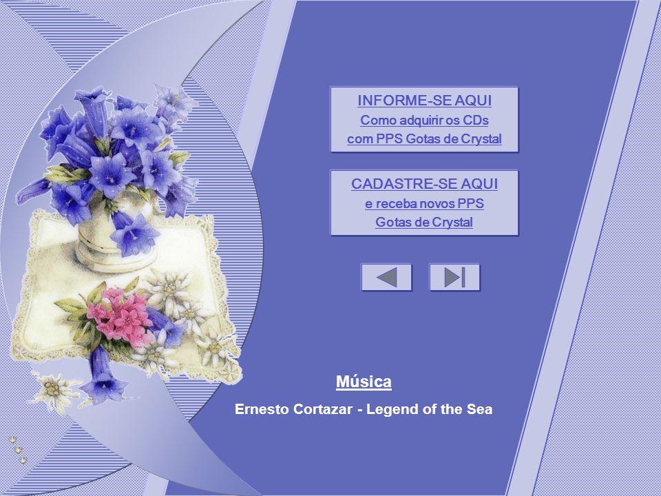 INFORME-SE AQUI Como adquirir os CDs com PPS Gotas de Crystal CADASTRE-SE AQUI e receba novos PPS Gotas de Crystal Música Ernesto Cortazar - Legend of the Sea