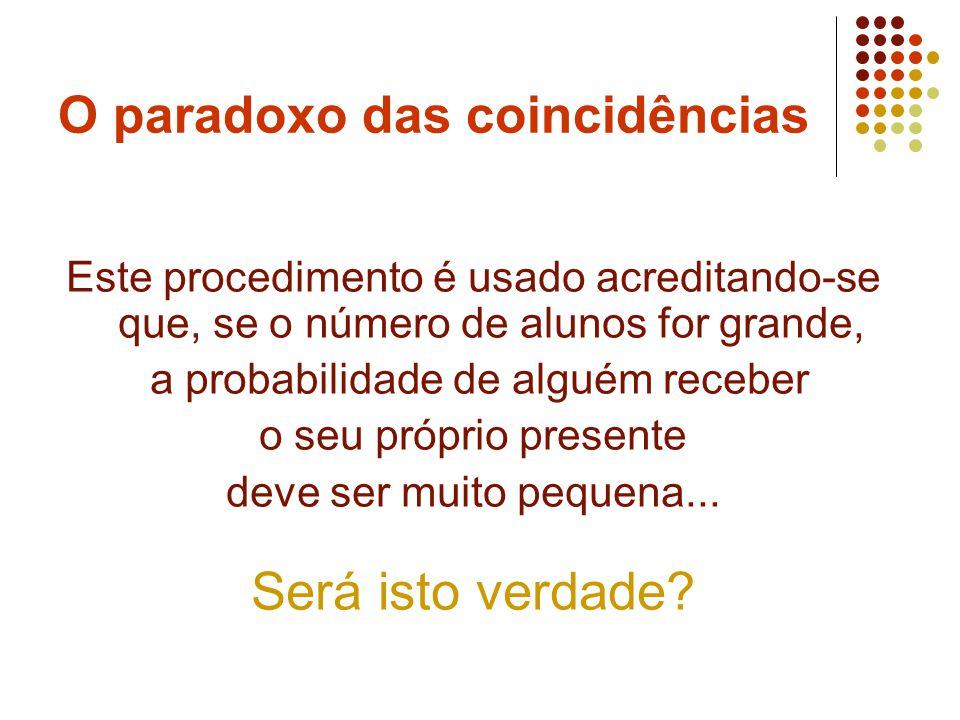 O paradoxo das coincidências Este procedimento é usado acreditando-se que, se o número de alunos for grande, a probabilidade de alguém receber o seu p