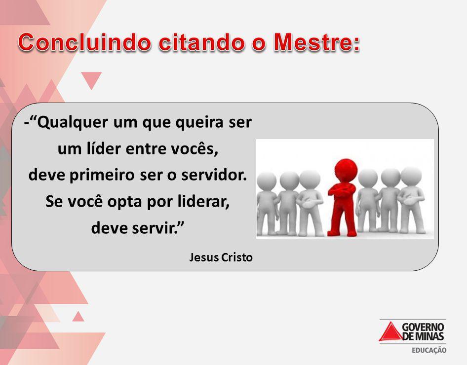 -Qualquer um que queira ser um líder entre vocês, deve primeiro ser o servidor. Se você opta por liderar, deve servir. Jesus Cristo