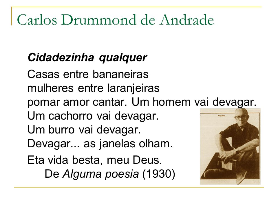 Carlos Drummond de Andrade Cidadezinha qualquer Casas entre bananeiras mulheres entre laranjeiras pomar amor cantar. Um homem vai devagar. Um cachorro